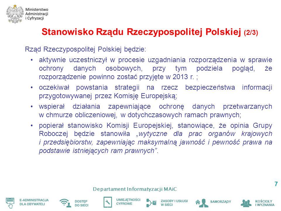 Departament Informatyzacji MAiC 7 Stanowisko Rządu Rzeczypospolitej Polskiej (2/3) Rząd Rzeczypospolitej Polskiej będzie: aktywnie uczestniczył w procesie uzgadniania rozporządzenia w sprawie ochrony danych osobowych, przy tym podziela pogląd, że rozporządzenie powinno zostać przyjęte w 2013 r.