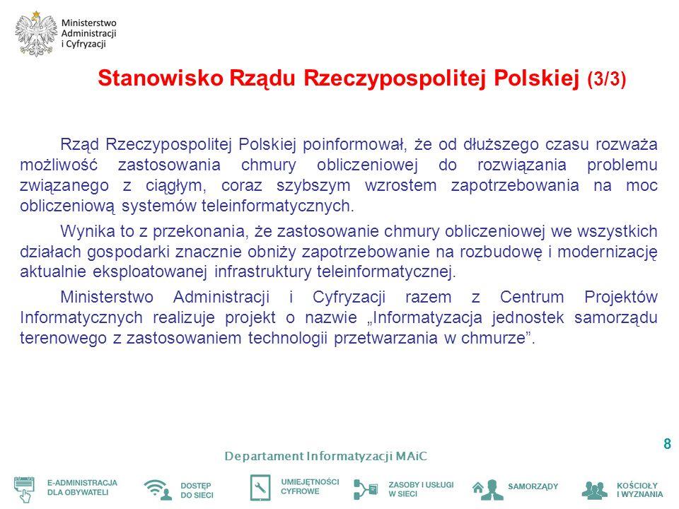 Departament Informatyzacji MAiC 8 Stanowisko Rządu Rzeczypospolitej Polskiej (3/3) Rząd Rzeczypospolitej Polskiej poinformował, że od dłuższego czasu rozważa możliwość zastosowania chmury obliczeniowej do rozwiązania problemu związanego z ciągłym, coraz szybszym wzrostem zapotrzebowania na moc obliczeniową systemów teleinformatycznych.