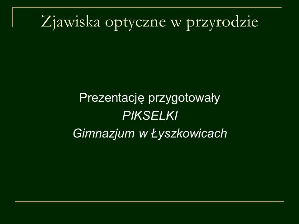 Zjawiska optyczne w przyrodzie Prezentację przygotowały PIKSELKI Gimnazjum w Łyszkowicach