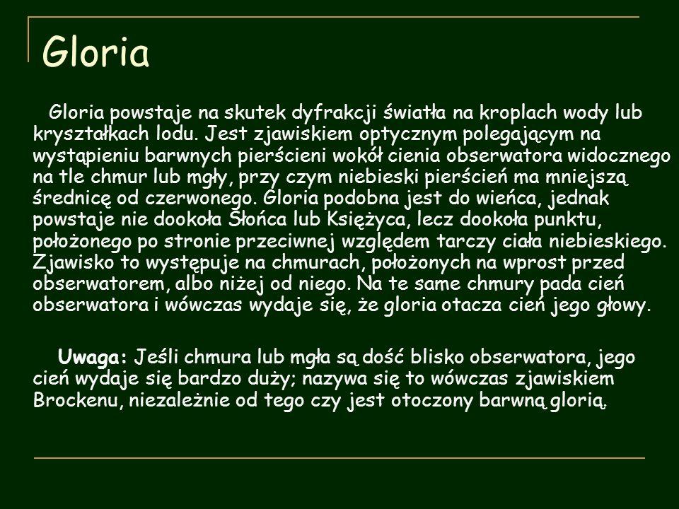 Gloria Gloria powstaje na skutek dyfrakcji światła na kroplach wody lub kryształkach lodu. Jest zjawiskiem optycznym polegającym na wystąpieniu barwny