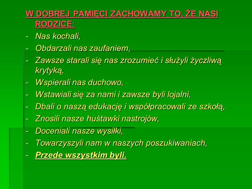 W DOBREJ PAMIĘCI ZACHOWAMY TO, ŻE NASI RODZICE: -Nas kochali, -Obdarzali nas zaufaniem, -Zawsze starali się nas zrozumieć i służyli życzliwą krytyką,