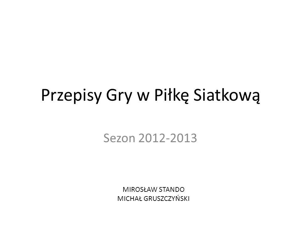 Przepisy Gry w Piłkę Siatkową Sezon 2012-2013 MIROSŁAW STANDO MICHAŁ GRUSZCZYŃSKI