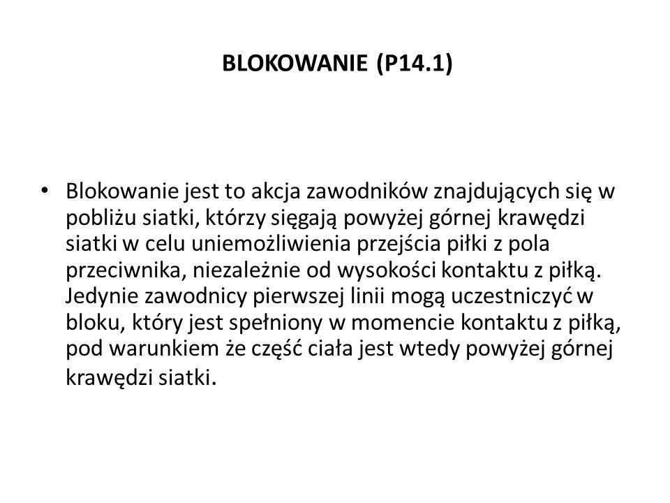 BLOKOWANIE (P14.1) Blokowanie jest to akcja zawodników znajdujących się w pobliżu siatki, którzy sięgają powyżej górnej krawędzi siatki w celu uniemoż