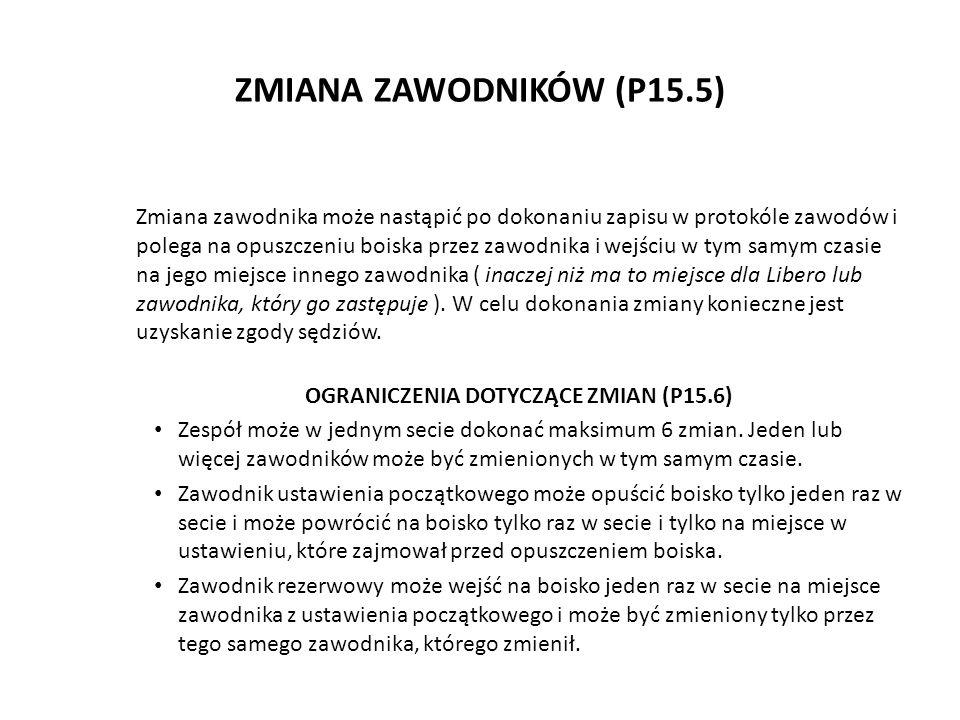 ZMIANA ZAWODNIKÓW (P15.5) Zmiana zawodnika może nastąpić po dokonaniu zapisu w protokóle zawodów i polega na opuszczeniu boiska przez zawodnika i wejś