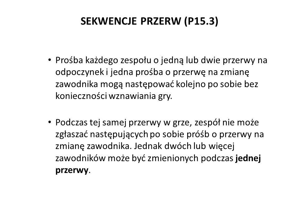 SEKWENCJE PRZERW (P15.3) Prośba każdego zespołu o jedną lub dwie przerwy na odpoczynek i jedna prośba o przerwę na zmianę zawodnika mogą następować ko