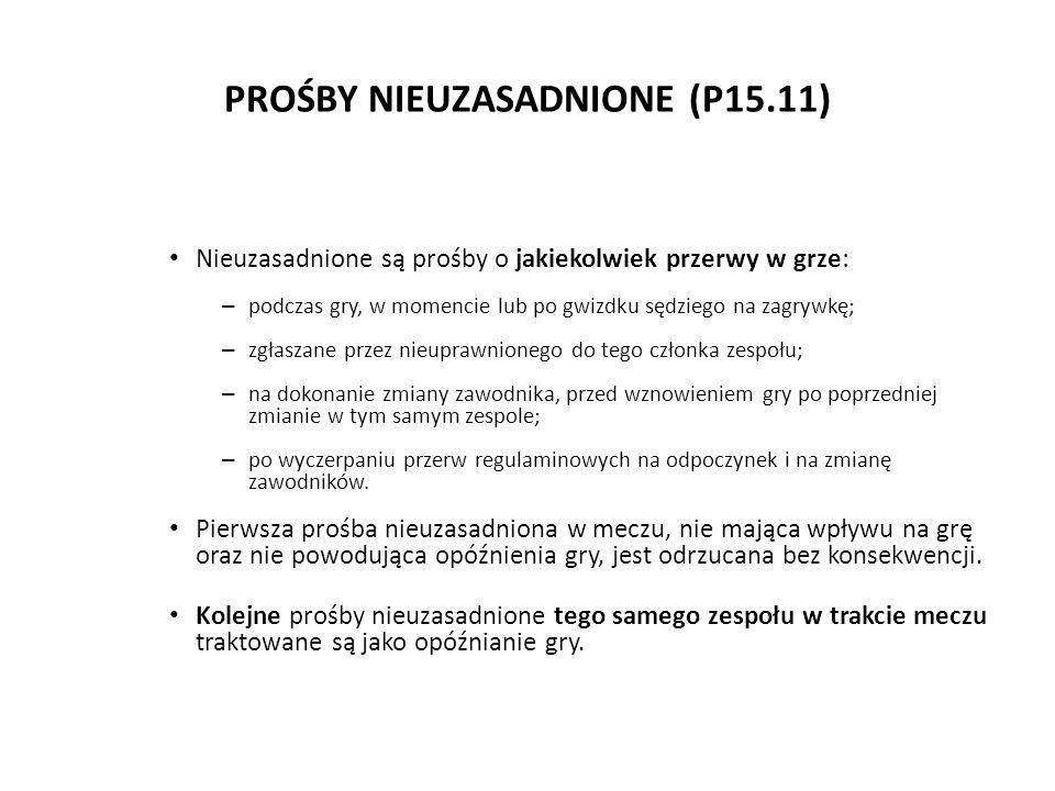 PROŚBY NIEUZASADNIONE (P15.11) Nieuzasadnione są prośby o jakiekolwiek przerwy w grze: – podczas gry, w momencie lub po gwizdku sędziego na zagrywkę;