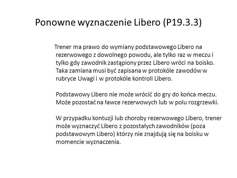 Ponowne wyznaczenie Libero (P19.3.3) Trener ma prawo do wymiany podstawowego Libero na rezerwowego z dowolnego powodu, ale tylko raz w meczu i tylko g