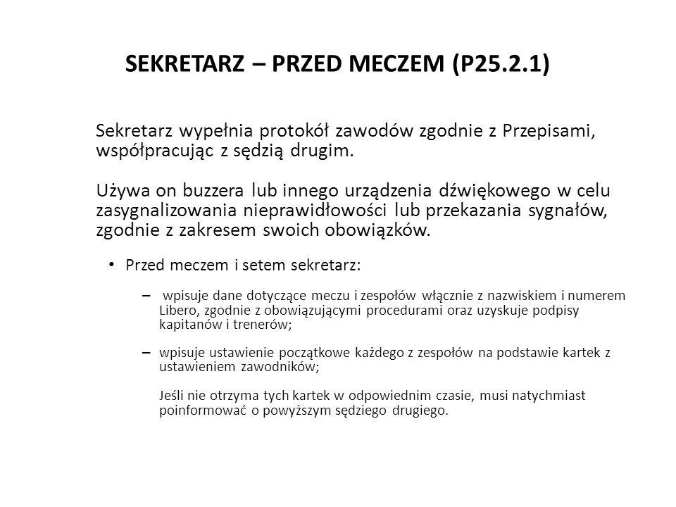 SEKRETARZ – PRZED MECZEM (P25.2.1) Sekretarz wypełnia protokół zawodów zgodnie z Przepisami, współpracując z sędzią drugim. Używa on buzzera lub inneg