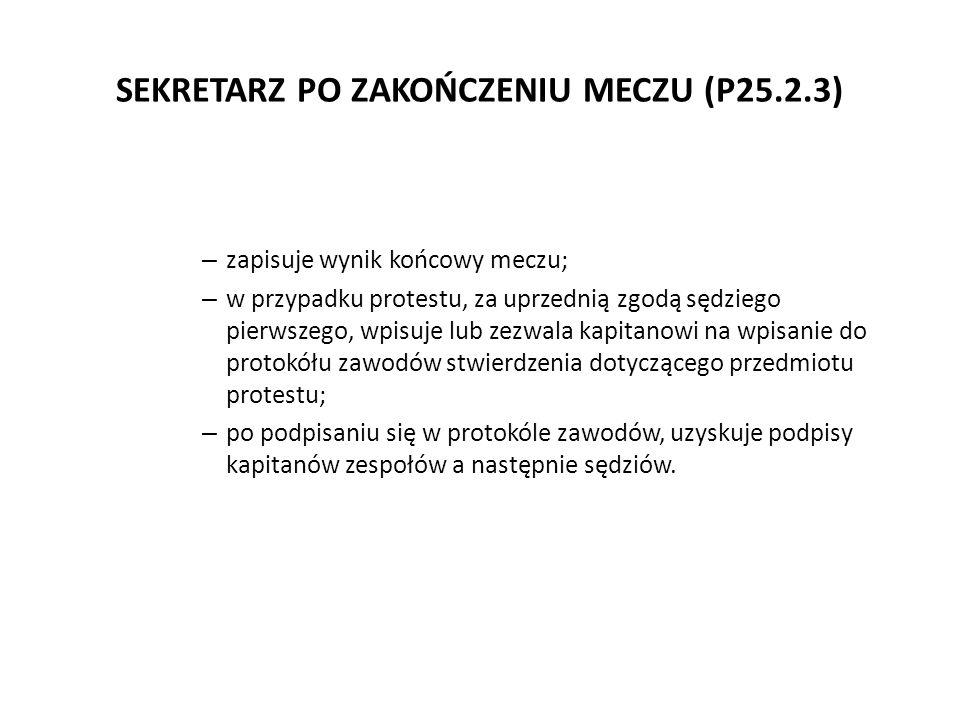 SEKRETARZ PO ZAKOŃCZENIU MECZU (P25.2.3) – zapisuje wynik końcowy meczu; – w przypadku protestu, za uprzednią zgodą sędziego pierwszego, wpisuje lub z