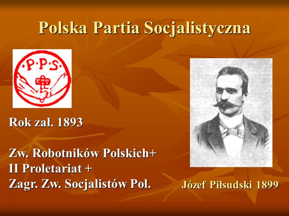Polska Partia Socjalistyczna Józef Piłsudski 1899 Rok zał. 1893 Zw. Robotników Polskich+ II Proletariat + Zagr. Zw. Socjalistów Pol.