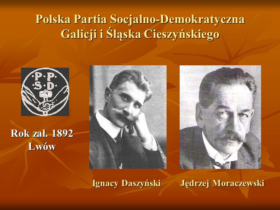 Polska Partia Socjalno-Demokratyczna Galicji i Śląska Cieszyńskiego IgnacyDaszyński Ignacy Daszyński Rok zał. 1892 Lwów Jędrzej Moraczewski