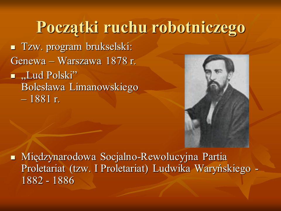 Początki ruchu robotniczego Tzw. program brukselski: Tzw. program brukselski: Genewa – Warszawa 1878 r. Lud Polski Bolesława Limanowskiego – 1881 r. L