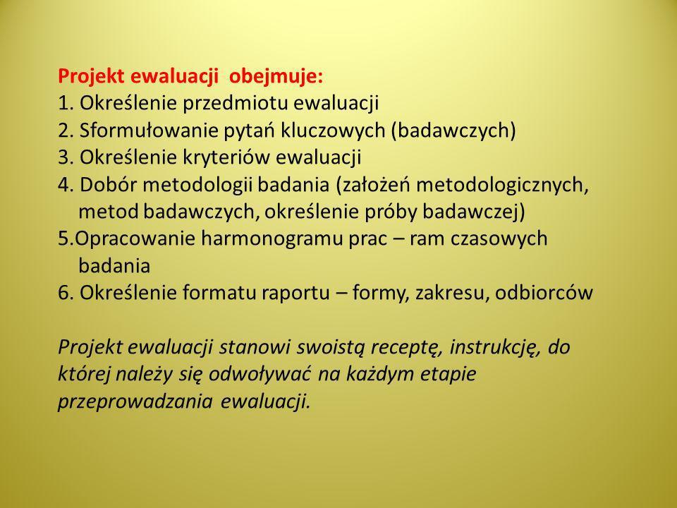Projekt ewaluacji obejmuje: 1. Określenie przedmiotu ewaluacji 2. Sformułowanie pytań kluczowych (badawczych) 3. Określenie kryteriów ewaluacji 4. Dob