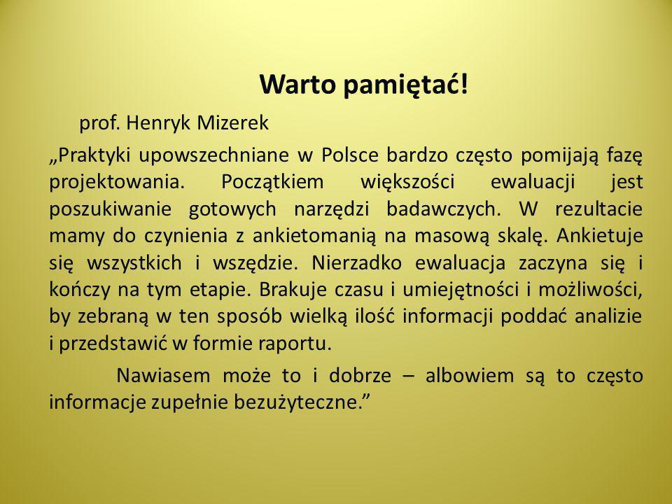 Warto pamiętać! prof. Henryk Mizerek Praktyki upowszechniane w Polsce bardzo często pomijają fazę projektowania. Początkiem większości ewaluacji jest