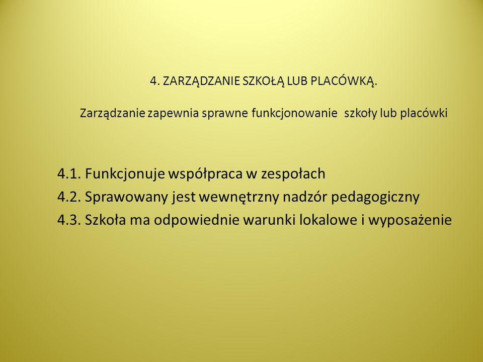 4. ZARZĄDZANIE SZKOŁĄ LUB PLACÓWKĄ. Zarządzanie zapewnia sprawne funkcjonowanie szkoły lub placówki 4.1. Funkcjonuje współpraca w zespołach 4.2. Spraw