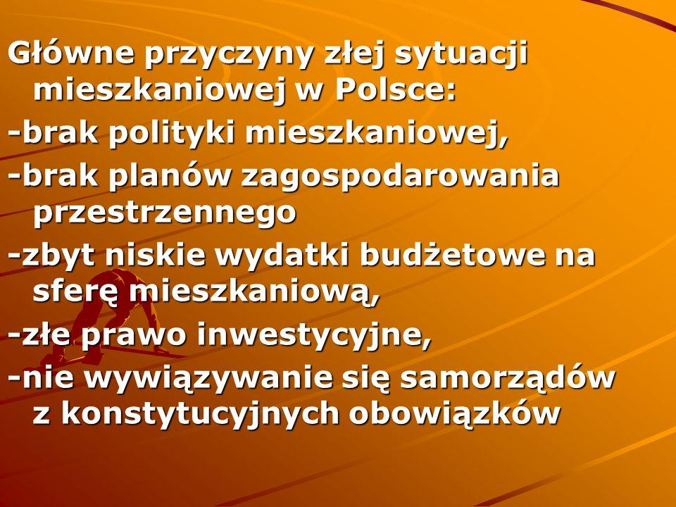 Główne przyczyny złej sytuacji mieszkaniowej w Polsce: -brak polityki mieszkaniowej, -brak planów zagospodarowania przestrzennego -zbyt niskie wydatki