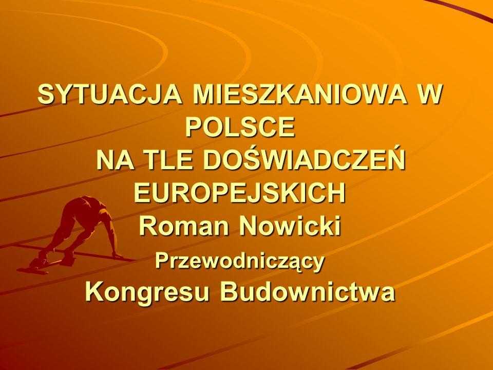 SYTUACJA MIESZKANIOWA W POLSCE NA TLE DOŚWIADCZEŃ EUROPEJSKICH Roman Nowicki Przewodniczący Kongresu Budownictwa