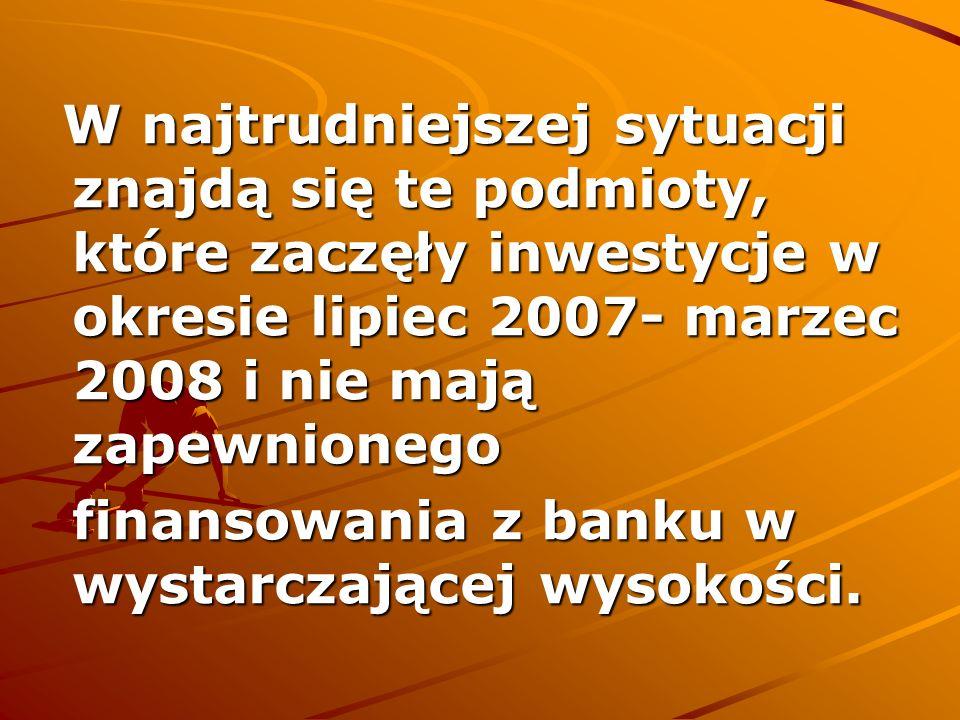 W najtrudniejszej sytuacji znajdą się te podmioty, które zaczęły inwestycje w okresie lipiec 2007- marzec 2008 i nie mają zapewnionego W najtrudniejsz