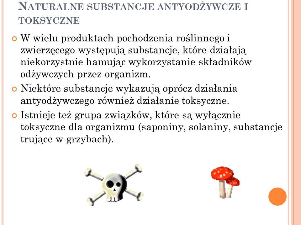 N ATURALNE SUBSTANCJE ANTYODŻYWCZE I TOKSYCZNE W wielu produktach pochodzenia roślinnego i zwierzęcego występują substancje, które działają niekorzyst