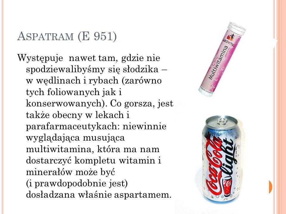 A SPATRAM (E 951) Występuje nawet tam, gdzie nie spodziewalibyśmy się słodzika – w wędlinach i rybach (zarówno tych foliowanych jak i konserwowanych).