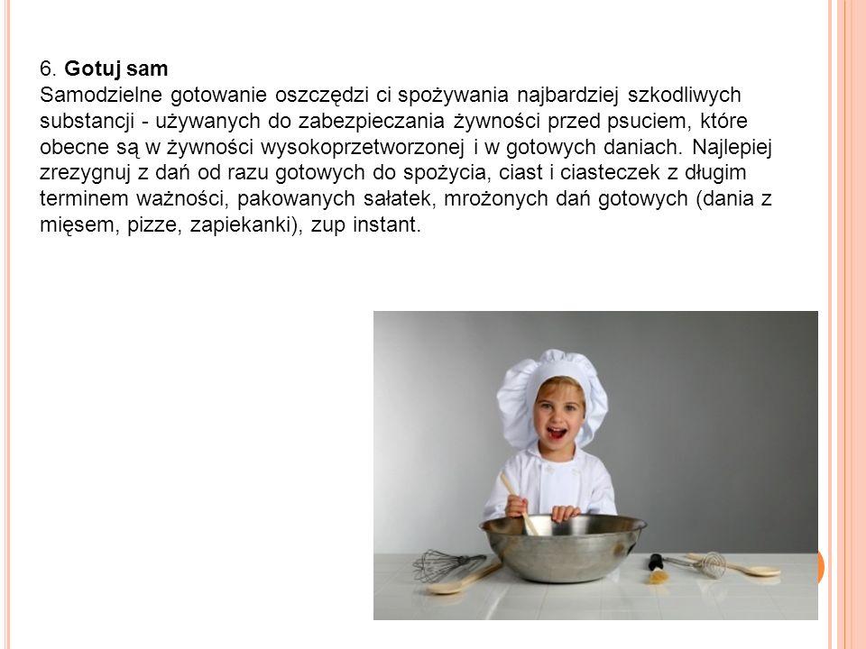 6. Gotuj sam Samodzielne gotowanie oszczędzi ci spożywania najbardziej szkodliwych substancji - używanych do zabezpieczania żywności przed psuciem, kt