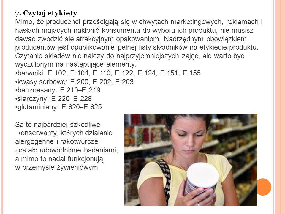 7. Czytaj etykiety Mimo, że producenci prześcigają się w chwytach marketingowych, reklamach i hasłach mających nakłonić konsumenta do wyboru ich produ
