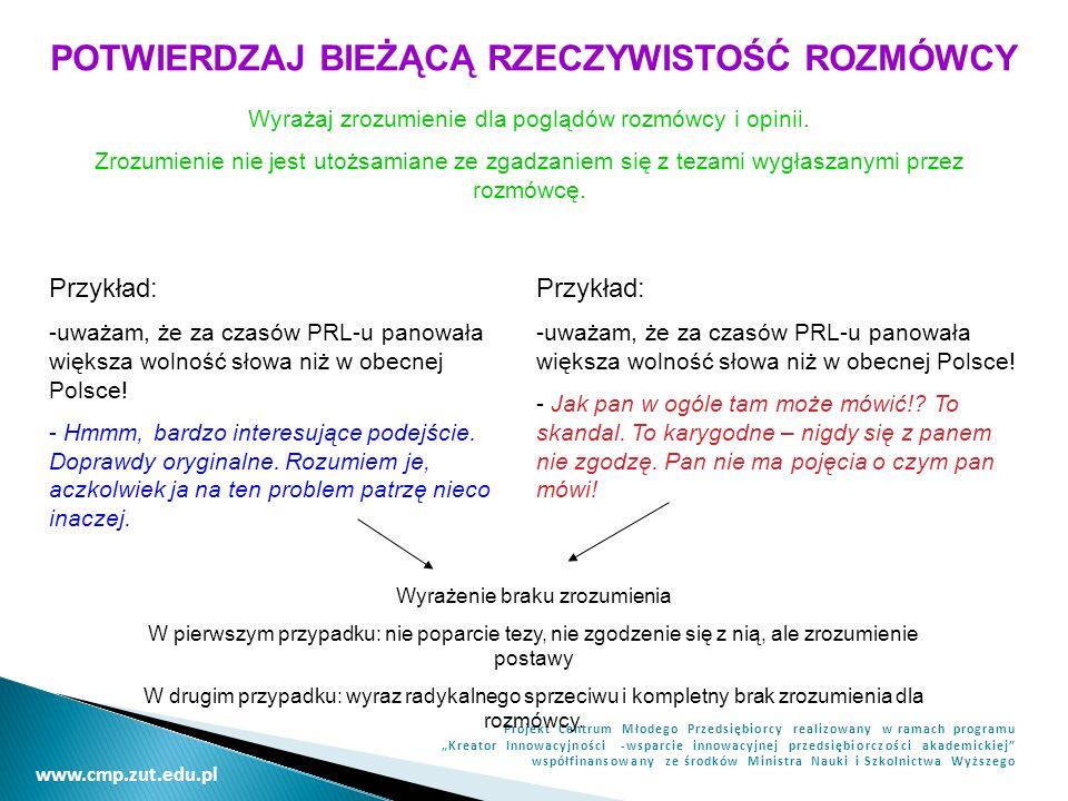 www.cmp.zut.edu.pl Projekt Centrum Młodego Przedsiębiorcy realizowany w ramach programu Kreator Innowacyjności -wsparcie innowacyjnej przedsiębiorczości akademickiej współfinansowany ze środków Ministra Nauki i Szkolnictwa Wyższego POTWIERDZAJ BIEŻĄCĄ RZECZYWISTOŚĆ ROZMÓWCY Wyrażaj zrozumienie dla poglądów rozmówcy i opinii.