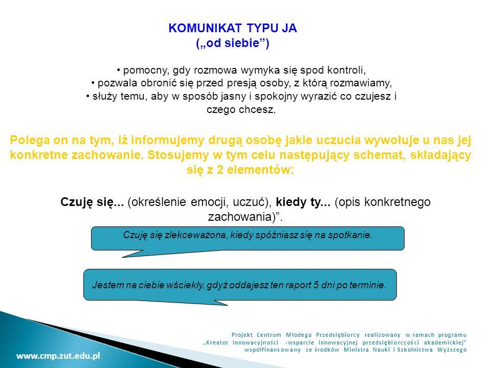 www.cmp.zut.edu.pl Projekt Centrum Młodego Przedsiębiorcy realizowany w ramach programu Kreator Innowacyjności -wsparcie innowacyjnej przedsiębiorczości akademickiej współfinansowany ze środków Ministra Nauki i Szkolnictwa Wyższego KOMUNIKAT TYPU JA (od siebie) pomocny, gdy rozmowa wymyka się spod kontroli, pozwala obronić się przed presją osoby, z którą rozmawiamy, służy temu, aby w sposób jasny i spokojny wyrazić co czujesz i czego chcesz.
