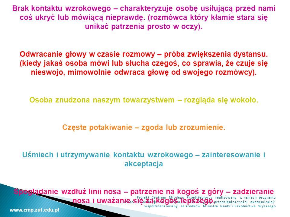 www.cmp.zut.edu.pl Projekt Centrum Młodego Przedsiębiorcy realizowany w ramach programu Kreator Innowacyjności -wsparcie innowacyjnej przedsiębiorczości akademickiej współfinansowany ze środków Ministra Nauki i Szkolnictwa Wyższego Brak kontaktu wzrokowego – charakteryzuje osobę usiłującą przed nami coś ukryć lub mówiącą nieprawdę.