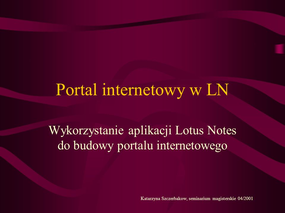 Portal internetowy w LN Wykorzystanie aplikacji Lotus Notes do budowy portalu internetowego Katarzyna Szczerbakow, seminarium magisterskie 04/2001