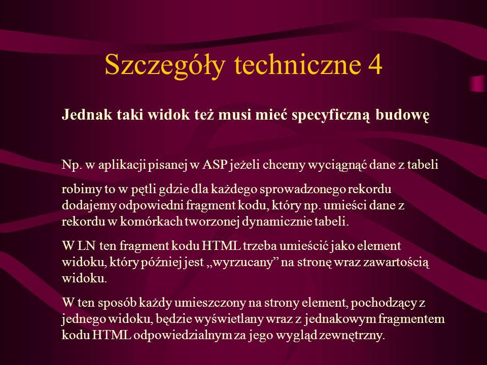 Szczegóły techniczne 4 Jednak taki widok też musi mieć specyficzną budowę Np. w aplikacji pisanej w ASP jeżeli chcemy wyciągnąć dane z tabeli robimy t