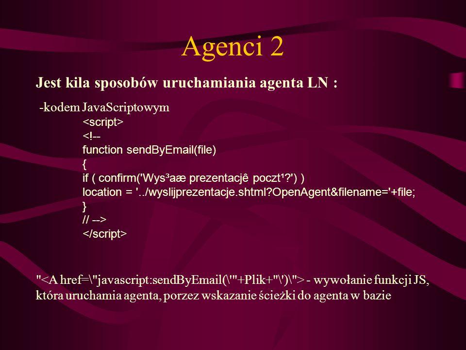Agenci 2 Jest kila sposobów uruchamiania agenta LN : -kodem JavaScriptowym <!-- function sendByEmail(file) { if ( confirm('Wys³aæ prezentacjê poczt¹?'