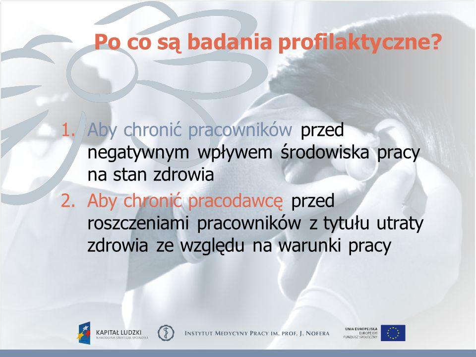 Po co są badania profilaktyczne? 1.Aby chronić pracowników przed negatywnym wpływem środowiska pracy na stan zdrowia 2.Aby chronić pracodawcę przed ro