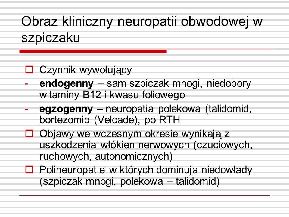 Obraz kliniczny neuropatii obwodowej w szpiczaku Czynnik wywołujący -endogenny – sam szpiczak mnogi, niedobory witaminy B12 i kwasu foliowego -egzogen