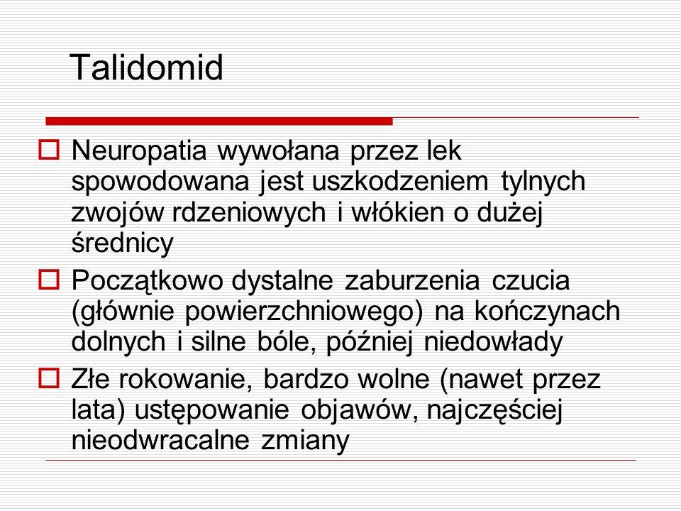 Talidomid Neuropatia wywołana przez lek spowodowana jest uszkodzeniem tylnych zwojów rdzeniowych i włókien o dużej średnicy Początkowo dystalne zaburz