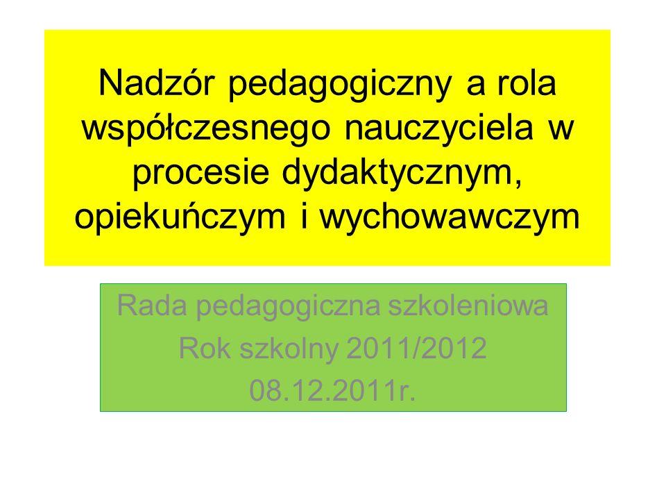Nadzór pedagogiczny a rola współczesnego nauczyciela w procesie dydaktycznym, opiekuńczym i wychowawczym Rada pedagogiczna szkoleniowa Rok szkolny 201