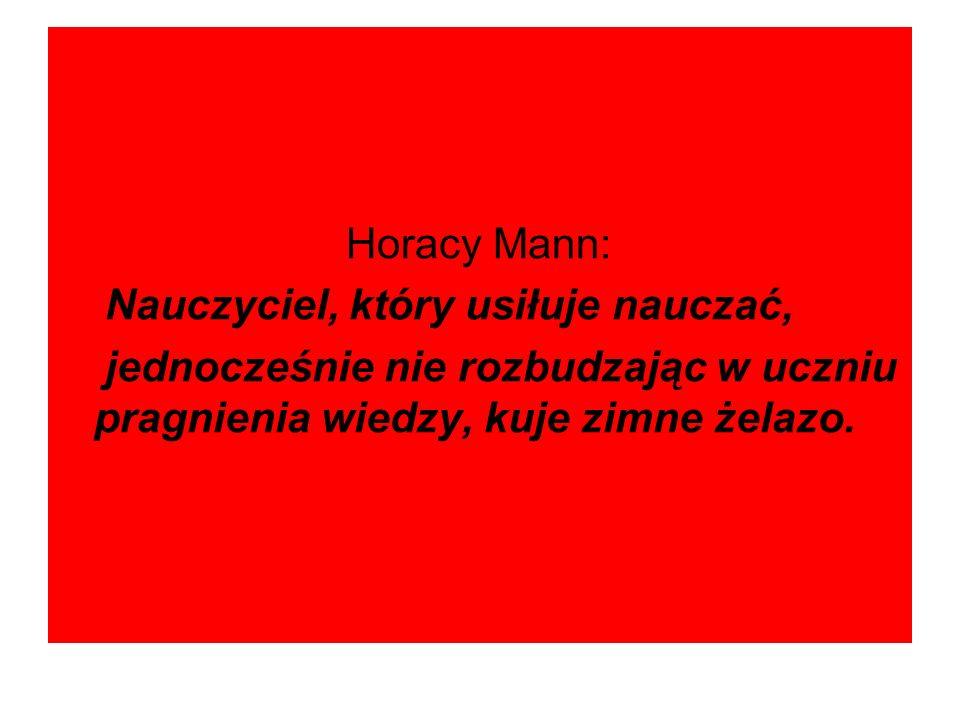 Horacy Mann: Nauczyciel, który usiłuje nauczać, jednocześnie nie rozbudzając w uczniu pragnienia wiedzy, kuje zimne żelazo.