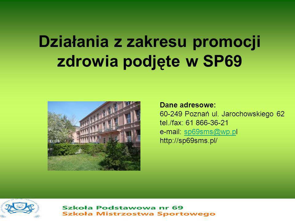 Działania z zakresu promocji zdrowia podjęte w SP69 Dane adresowe: 60-249 Poznań ul. Jarochowskiego 62 tel./fax: 61 866-36-21 e-mail: sp69sms@wp.pl ht