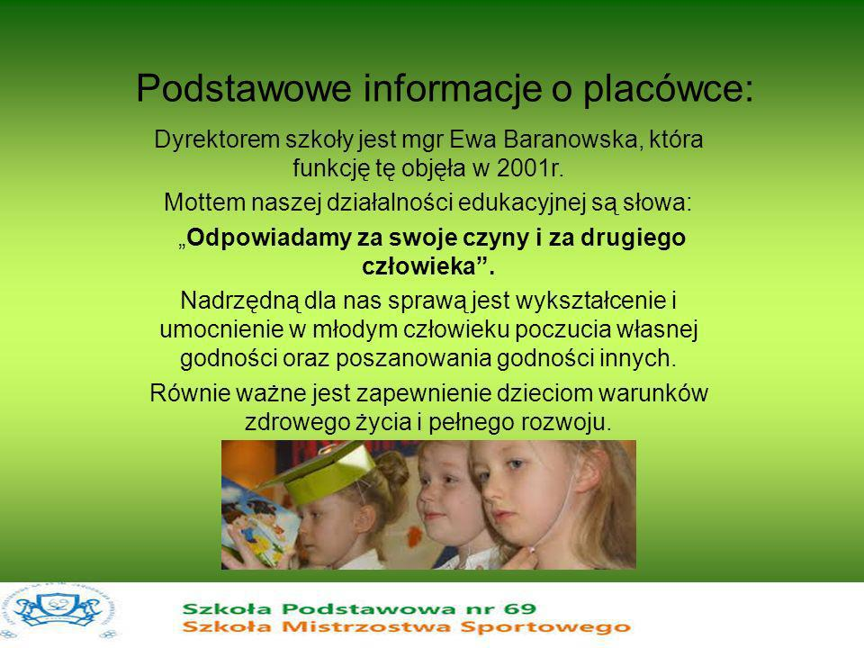 Podstawowe informacje o placówce: Dyrektorem szkoły jest mgr Ewa Baranowska, która funkcję tę objęła w 2001r. Mottem naszej działalności edukacyjnej s