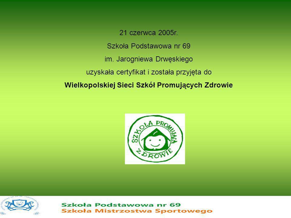 21 czerwca 2005r. Szkoła Podstawowa nr 69 im. Jarogniewa Drwęskiego uzyskała certyfikat i została przyjęta do Wielkopolskiej Sieci Szkół Promujących Z
