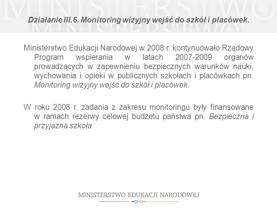 Działanie III.6. Monitoring wizyjny wejść do szkół i placówek. Ministerstwo Edukacji Narodowej w 2008 r. kontynuowało Rządowy Program wspierania w lat