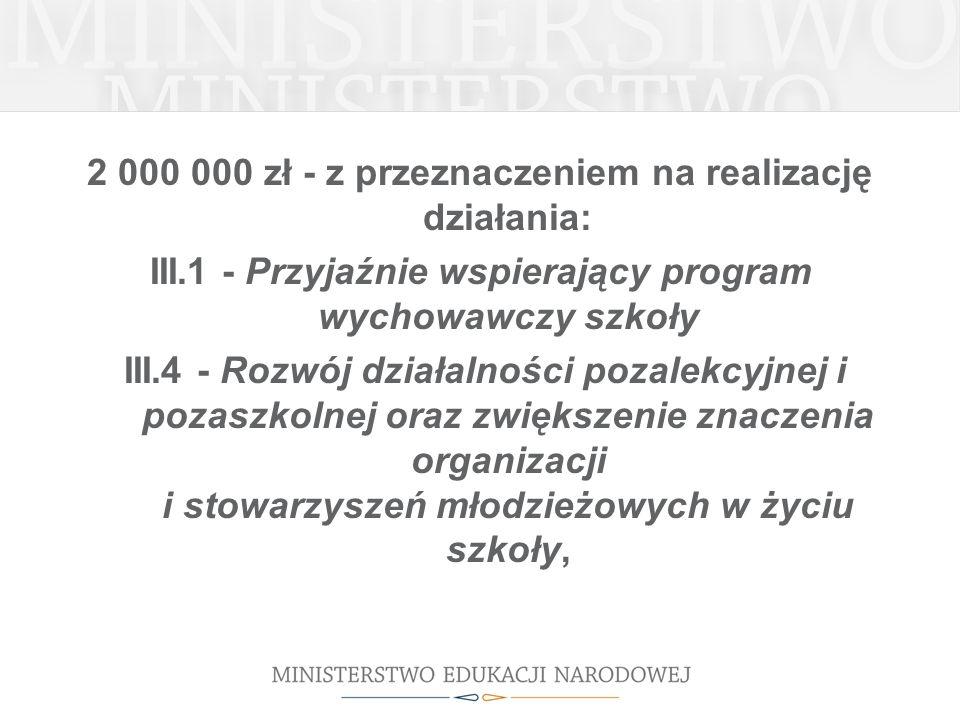 2 000 000 zł - z przeznaczeniem na realizację działania: III.1 - Przyjaźnie wspierający program wychowawczy szkoły III.4 - Rozwój działalności pozalek