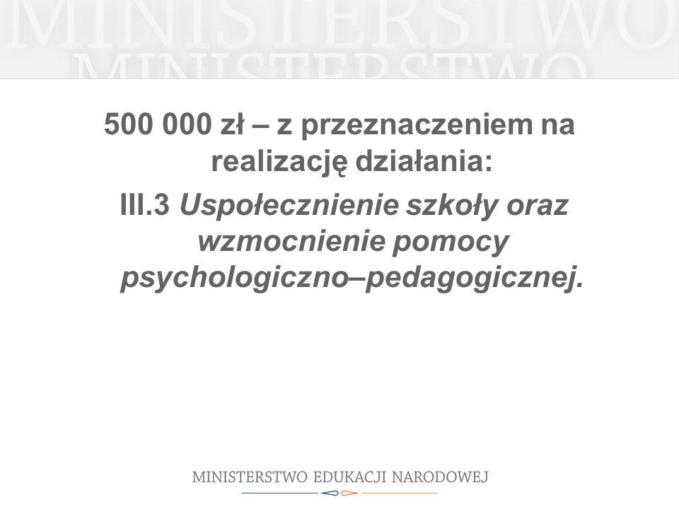 500 000 zł – z przeznaczeniem na realizację działania: III.3 Uspołecznienie szkoły oraz wzmocnienie pomocy psychologiczno–pedagogicznej.