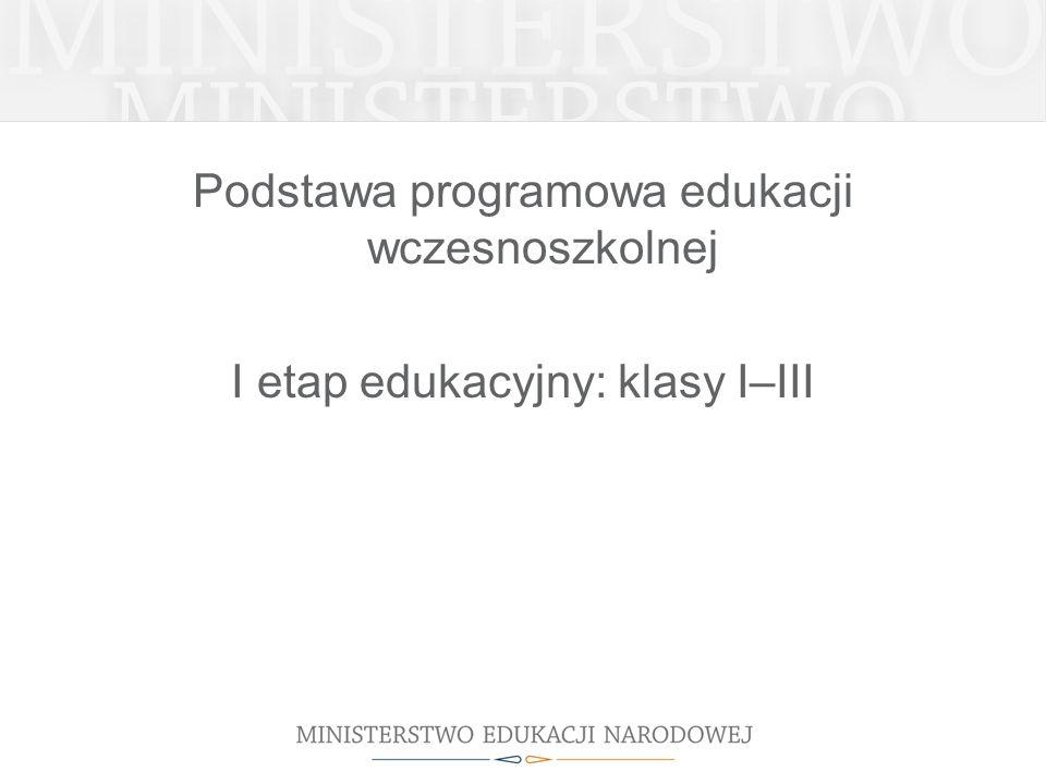 Podstawa programowa edukacji wczesnoszkolnej I etap edukacyjny: klasy I–III