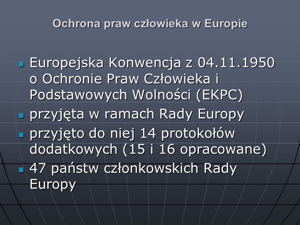 Ochrona praw człowieka w Europie Europejska Konwencja z 04.11.1950 o Ochronie Praw Człowieka i Podstawowych Wolności (EKPC) Europejska Konwencja z 04.