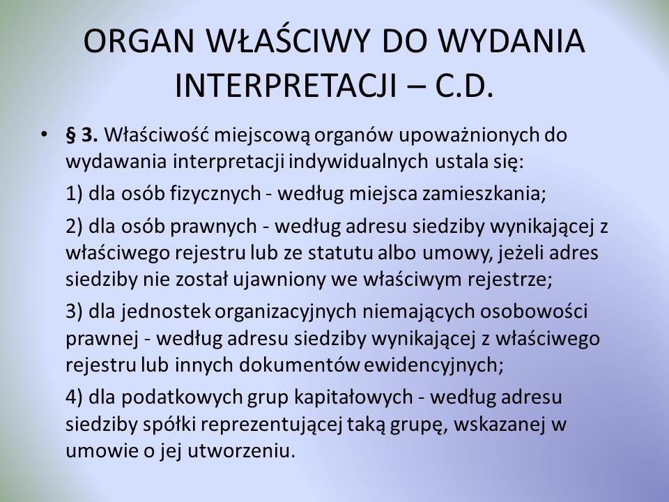 ORGAN WŁAŚCIWY DO WYDANIA INTERPRETACJI – C.D. § 3. Właściwość miejscową organów upoważnionych do wydawania interpretacji indywidualnych ustala się: 1