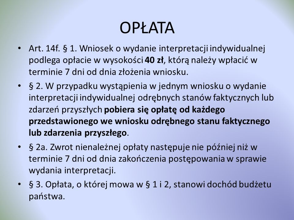 OPŁATA Art. 14f. § 1. Wniosek o wydanie interpretacji indywidualnej podlega opłacie w wysokości 40 zł, którą należy wpłacić w terminie 7 dni od dnia z