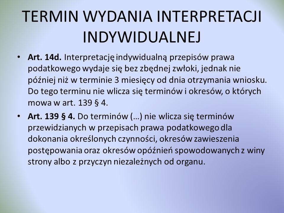 TERMIN WYDANIA INTERPRETACJI INDYWIDUALNEJ Art. 14d. Interpretację indywidualną przepisów prawa podatkowego wydaje się bez zbędnej zwłoki, jednak nie
