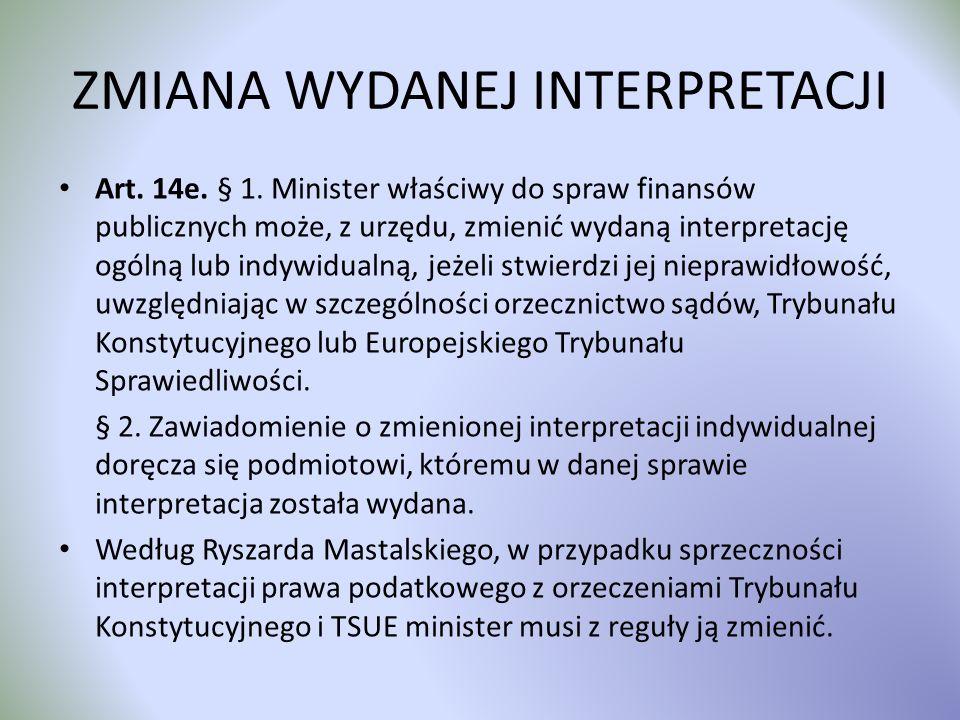 ZMIANA WYDANEJ INTERPRETACJI Art. 14e. § 1. Minister właściwy do spraw finansów publicznych może, z urzędu, zmienić wydaną interpretację ogólną lub in