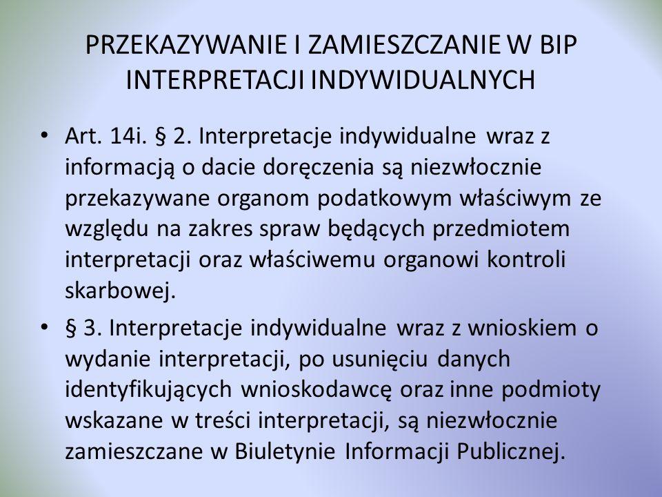 PRZEKAZYWANIE I ZAMIESZCZANIE W BIP INTERPRETACJI INDYWIDUALNYCH Art. 14i. § 2. Interpretacje indywidualne wraz z informacją o dacie doręczenia są nie